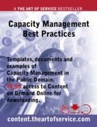 Capacity Management Best Practices - Templates, Documents and Examples of Capacity Management in the Public Domain PLUS access to content.theartofservice.com for downloading