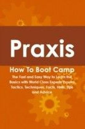 Praxis How To Boot Camp: The Fast and Easy Way to Learn the Basics with World Class Experts Proven Tactics, Techniques, Facts, Hints, Tips and Advice
