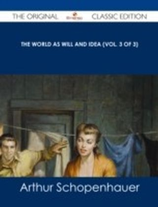 World as Will and Idea (Vol. 3 of 3) - The Original Classic Edition
