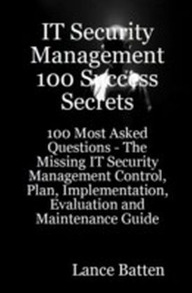IT Security Management 100 Success Secrets - 100 Most Asked Questions: The Missing IT Security Management Control, Plan, Implementation, Evaluation and Maintenance Guide