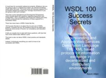 WSDL 100 Success Secrets Essentials of Understanding and Applying Web Services Description Language - THE XML based protocol for information exchange in decentralized and distributed environments
