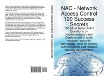 Network Access Control 100 Success Secrets - 100 Most Asked NAC Questions on Implementation and Deployment of unify endpoint security technology, user or system authentication and network security enf