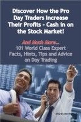 Discover How the Pro Day Traders Increase Their Profits - Cash in on the Stock Market! - And Much More - 101 World Class Expert Facts, Hints, Tips and Advice on Day Trading