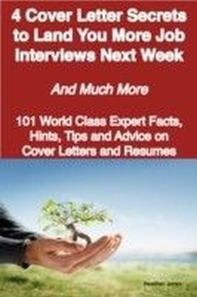 4 Cover Letter Secrets to Land You More Job Interviews Next Week - And Much More - 101 World Class Expert Facts, Hints, Tips and Advice on Cover Letters and Resumes