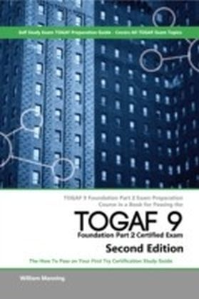 TOGAF 9 Foundation part 2 Exam Preparation Course in a Book for Passing the TOGAF 9 Foundation part 2 Certified Exam - The How To Pass on Your First Try Certification Study Guide - Second Edition