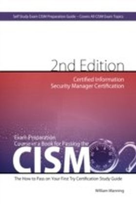 CISM Certified Information Security Manager Certification Exam Preparation Course in a Book for Passing the CISM Exam - The How To Pass on Your First Try Certification Study Guide - Second Edition
