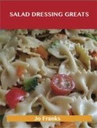 Salad Dressing Greats: Delicious Salad Dressing Recipes, The Top 100 Salad Dressing Recipes