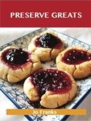 Preserve Greats: Delicious Preserve Recipes, The Top 100 Preserve Recipes
