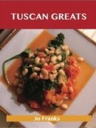 Tuscan Greats: Delicious Tuscan Recipes, The Top 50 Tuscan Recipes