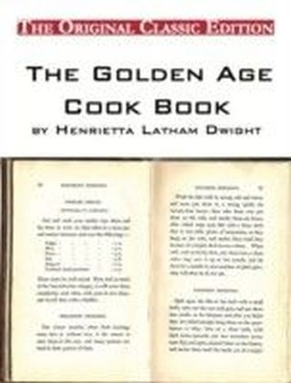 Golden Age Cook Book, by Henrietta Latham Dwight - The Original Classic Edition