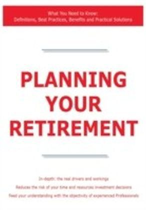 Planning Your Retirement - What You Need to Know: Definitions, Best Practices, Benefits and Practical Solutions