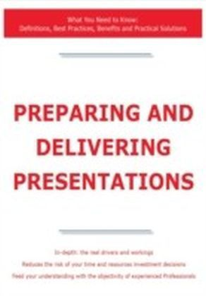 Preparing and Delivering Presentations - What You Need to Know: Definitions, Best Practices, Benefits and Practical Solutions