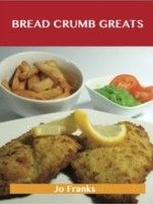 Bread Crumb Greats: Delicious Bread Crumb Recipes, The Top 100 Bread Crumb Recipes