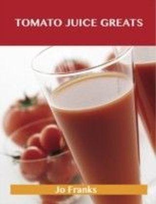 Tomato Juice Greats: Delicious Tomato Juice Recipes, The Top 98 Tomato Juice Recipes