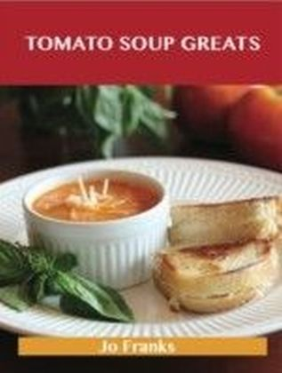 Tomato Soup Greats: Delicious Tomato Soup Recipes, The Top 57 Tomato Soup Recipes