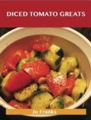 Diced Tomato Greats: Delicious Diced Tomato Recipes, The Top 100 Diced Tomato Recipes