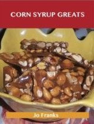 Corn Syrup Greats: Delicious Corn Syrup Recipes, The Top 100 Corn Syrup Recipes
