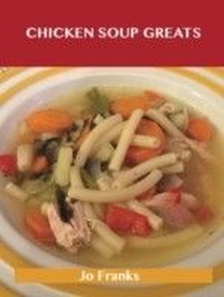 Chicken Soup Greats: Delicious Chicken Soup Recipes, The Top 54 Chicken Soup Recipes
