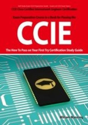 CCIE Cisco Certified Internetwork Engineer Certification Exam Preparation Course in a Book for Passing the CCIE Exam - The How To Pass on Your First Try Certification Study Guide