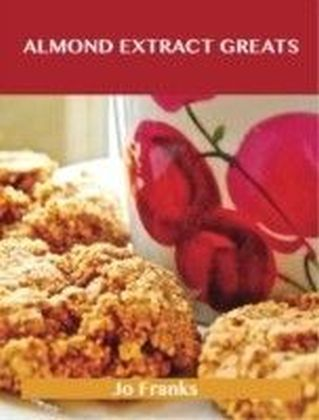 Almond Extract Greats: Delicious Almond Extract Recipes, The Top 100 Almond Extract Recipes