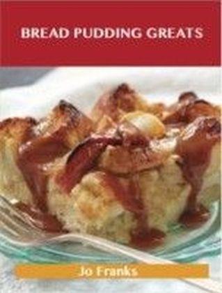 Bread Pudding Greats: Delicious Bread Pudding Recipes, The Top 51 Bread Pudding Recipes