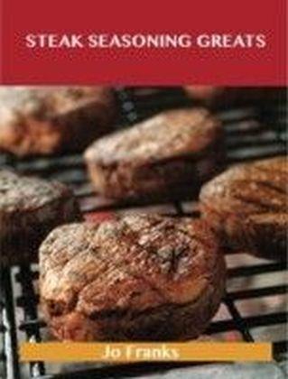 Steak Seasoning Greats: Delicious Steak Seasoning Recipes, The Top 42 Steak Seasoning Recipes