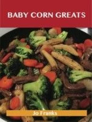 Baby Corn Greats: Delicious Baby Corn Recipes, The Top 30 Baby Corn Recipes