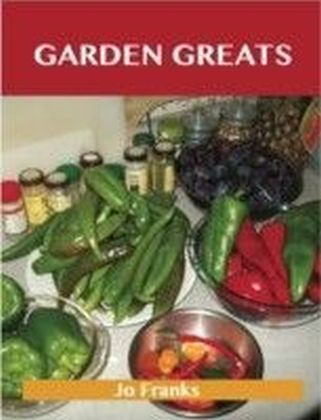 Garden Greats: Delicious Garden Recipes, The Top 48 Garden Recipes