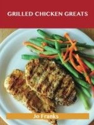 Grilled Chicken Greats: Delicious Grilled Chicken Recipes, The Top 58 Grilled Chicken Recipes