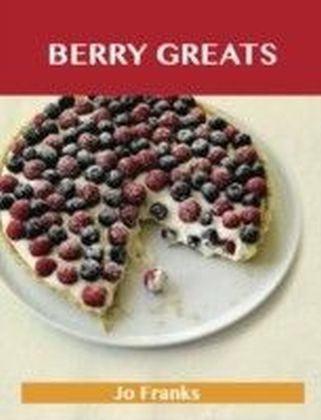 Berry Greats: Delicious Berry Recipes, The Top 100 Berry Recipes