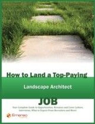 How to Land a Top-Paying Landscape Architect Job: Your Complete Guide to Opportunities, Resumes and Cover Letters, Interviews, Salaries, Promotions, What to Expect From Recruiters and More!