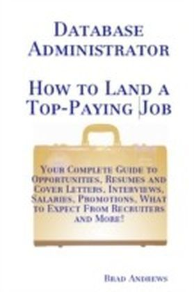 Database Administrator - How to Land a Top-Paying Job: Your Complete Guide to Opportunities, Resumes and Cover Letters, Interviews, Salaries, Promotions, What to Expect From Recruiters and More!