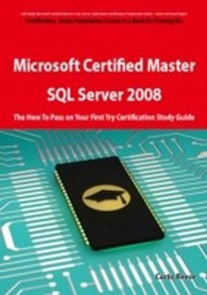 Microsoft Certified Master: SQL Server 2008 Exam Preparation Course in a Book for Passing the Microsoft Certified Master: SQL Server 2008 Exam - The How To Pass on Your First Try Certification Study Guide