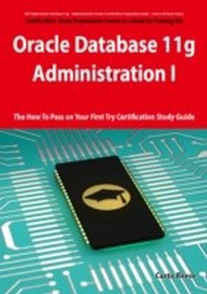 Oracle Database 11g - Administration I Exam Preparation Course in a Book for Passing the 1Z0-052 Oracle Database 11g - Administration I Exam - The How To Pass on Your First Try Certification Study Guide