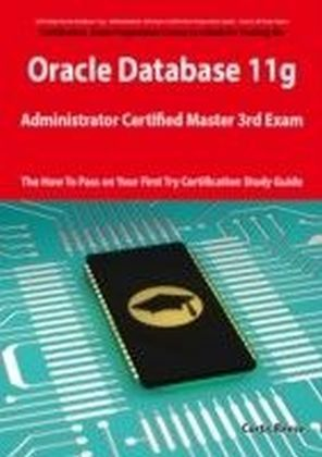 Oracle Database 11g Administrator Certified Master Third Exam Preparation Course in a Book for Passing the 11g OCM Exam - The How To Pass on Your First Try Certification Study Guide