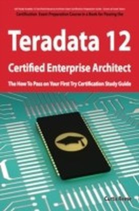 Teradata 12 Certified Enterprise Architect Exam Preparation Course in a Book for Passing the Exam - The How To Pass on Your First Try Certification Study Guide