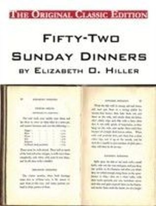 Fifty-Two Sunday Dinners, by Elizabeth O. Hiller - The Original Classic Edition