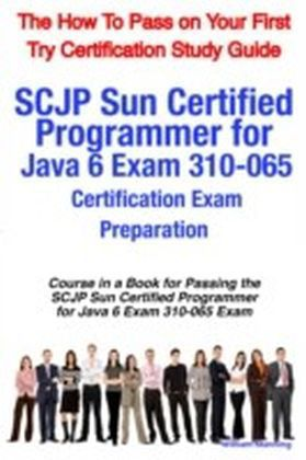 SCJP Sun Certified Programmer for Java 6 Exam 310-065 Certification Exam Preparation Course in a Book for Passing the SCJP Sun Certified Programmer for Java 6 Exam 310-065 Exam - The How To Pass on Your First Try Certification Study Guide