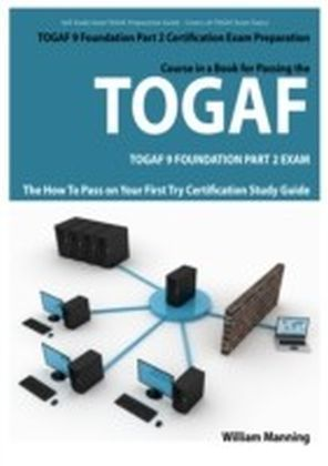 TOGAF 9 Foundation Part 2 Exam Preparation Course in a Book for Passing the TOGAF 9 Foundation Part 2 Certified Exam - The How To Pass on Your First Try Certification Study Guide