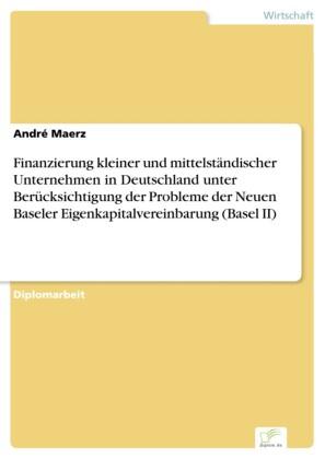 Finanzierung kleiner und mittelständischer Unternehmen in Deutschland unter Berücksichtigung der Probleme der Neuen Baseler Eigenkapitalvereinbarung (Basel II)