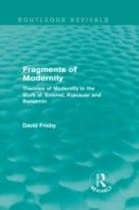 Fragments of Modernity: Theories of Modernity in the Work of Simmel, Kracauer and Benjamin