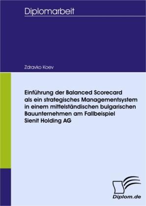 Einführung der Balanced Scorecard als ein strategisches Managementsystem in einem mittelständischen bulgarischen Bauunternehmen am Fallbeispiel Sienit Holding AG