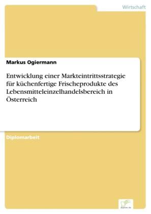 Entwicklung einer Markteintrittsstrategie für küchenfertige Frischeprodukte des Lebensmitteleinzelhandelsbereich in Österreich