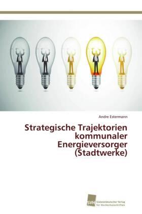 Strategische Trajektorien kommunaler Energieversorger (Stadtwerke)