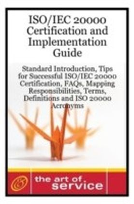 ISO/IEC 20000 Certification and Implementation Guide - Standard Introduction, Tips for Successful ISO/IEC 20000 Certification, FAQs, Mapping Responsibilities, Terms, Definitions and ISO 20000 Acronyms