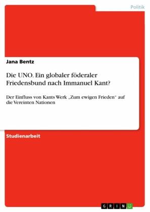 Die UNO. Ein globaler föderaler Friedensbund nach Immanuel Kant?