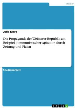 Die Propaganda der Weimarer Republik am Beispiel kommunistischer Agitation durch Zeitung und Plakat