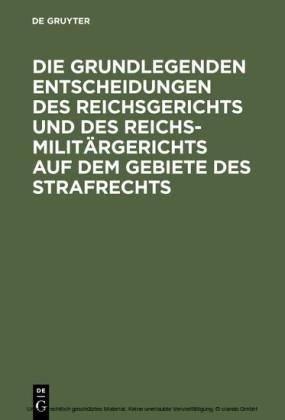 Die grundlegenden Entscheidungen des Reichsgerichts und des Reichsmilitärgerichts auf dem Gebiete des Strafrechts