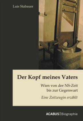 Der Kopf meines Vaters: Wien von der NS-Zeit bis zur Gegenwart - Eine Zeitzeugin erzählt