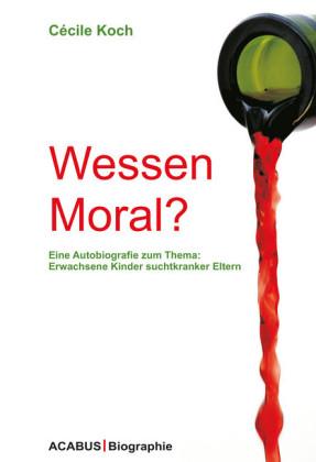 Wessen Moral? Eine Autobiografie zum Thema: Erwachsene Kinder suchtkranker Eltern